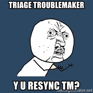 Y U No - triage troublemaker y u resync tm?