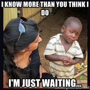 Skeptical third-world kid - I know more than you think i do i'm just waiting...