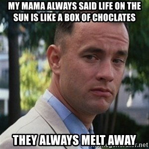 forrest gump - my mama always said life on the sun is like a box of choclates they always melt away