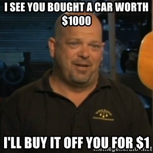 Pawn Stars Rick Harrison - i see you bought a car worth $1000 i'll buy it off you for $1