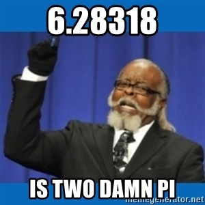 Too damn high - 6.28318 is two damn pi