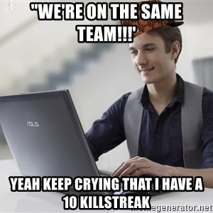 """SCUMBAG TKer V.2.0 - """"we're on the same team!!!' yeah keep crying that i have a 10 killstreak"""