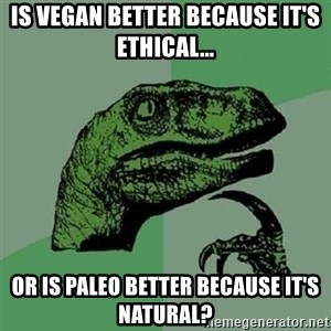 Velociraptor Xd - is vegan better because it's ethical... or is paleo better because it's natural?