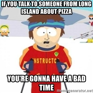 Bad time ski instructor 1 - if you talk to someone from long island about pizza you're gonna have a bad time