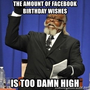 Rent Is Too Damn High - The amount of facebook birthday wishes is too damn high