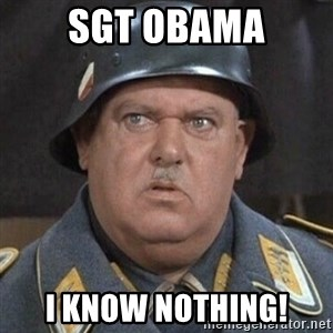 Sergeant Schultz - Sgt Obama I know nothing!