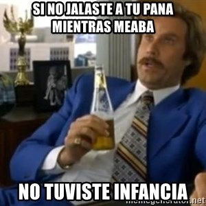 That escalated quickly-Ron Burgundy - si no jalaste a tu pana mientras meaba no tuviste infancia