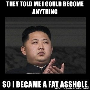 Kim Jong-hungry - They TOLD ME I COULD BECOME ANYTHING SO I BECAME A FAT ASSHOLE
