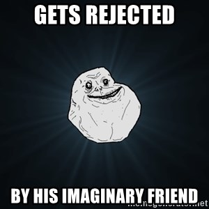 Forever Alone - gets rejected by his imaginary friend
