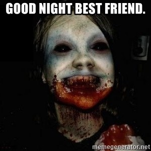 scary meme - good night best friend.