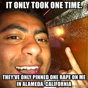 ANDY INFANTE  - IT ONLY TOOK ONE TIME. THEY'VE ONLY PINNED ONE RAPE ON ME IN ALAMEDA, CALIFORNIA