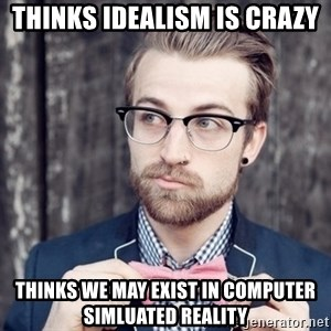 Scumbag Analytic Philosopher - thinks idealism is crazy Thinks we may exist in computer simluated reality