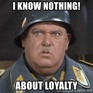 Sergeant Schultz - I know Nothing! about loyalty