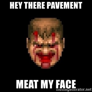 Bloody Doom Guy - hey there pavement meat my face
