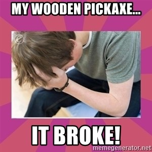 First World Gamer Problems - MY WOODEN PICKAXE... IT BROKE!