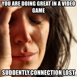 First World Problems - you are doing great in a video game suddently,connection lost