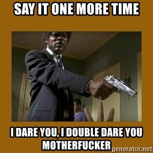 say what one more time - say it one more time i dare you, i double dare you motherfucker