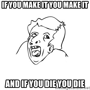 genius rage meme - if you make it you make it and if you die you die