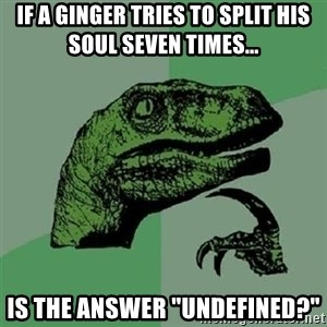 "Velociraptor Xd - If a Ginger tries to split his soul seven times... Is the answer ""Undefined?"""