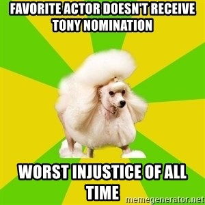 Pretentious Theatre Kid Poodle - favorite actor doesn't receive tony nomination worst injustice of all time