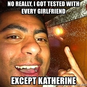 ANDY INFANTE  - NO REALLY, I GOT TESTED WITH EVERY GIRLFRIEND EXCEPT KATHERINE