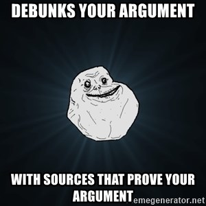 Forever Alone - debunks your ARGUMENT  with sources that prove your ARGUMENT