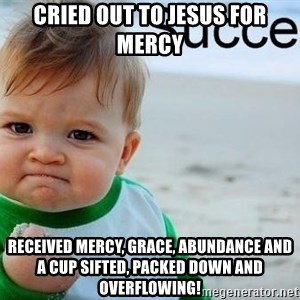 success baby - Cried out to jesus for mercy Received mercy, grace, abundance and a cup sifted, packed down and OVERflowing!