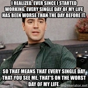 Office Space meme - I realized, ever since I started working, every single day of my life has been worse than the day before it. So that means that every single day that you see me, that's on the worst day of my life.