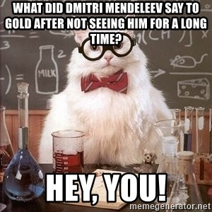 Chemistry Cat - What did Dmitri Mendeleev say to Gold after not seeing him for a long time? HEY, YOU!