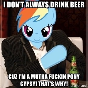 The Most Interesting Pony in the World - I don't always drink beer cuz i'm a mutha fuckin pony gypsy! that's why!