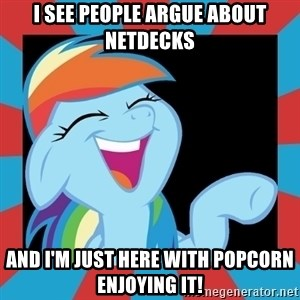 RainbowLaughs - I see people argue about netdecks and i'm just here with popcorn enjoying it!