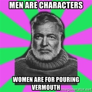Mansplaining Ernest Hemingway  - Men are characters women are for pouring vermouth