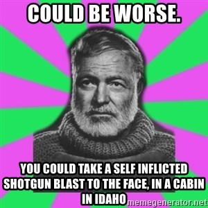 Mansplaining Ernest Hemingway  - COULD BE WORSE. YOU COULD TAKE A SELF INFLICTED SHOTGUN BLAST TO THE FACE, IN A CABIN IN IDAHO