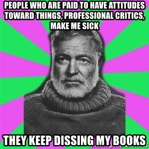 Mansplaining Ernest Hemingway  - people who are paid to have attitudes toward things, professional critics, make me sick they keep dissing my books
