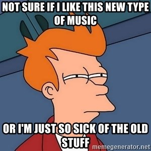 Futurama Fry - not sure if I like this new type of music or I'm just so sick of the old stuff