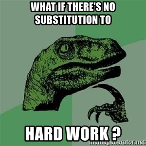 Philosoraptor - What if there's no substitution TO HARD WORK ?