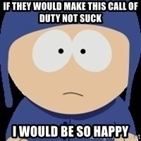 I would be so happy - If they would make this Call of duty not suck i would be so happy