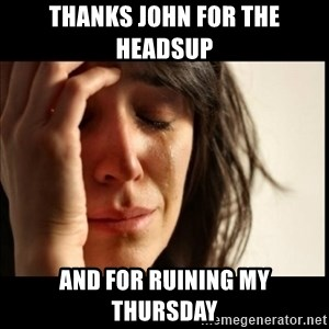 First World Problems - thanks john for the headsup  and for ruining my thursday
