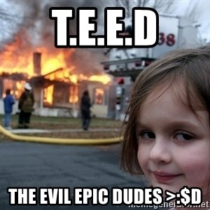 Disaster Girl - T.e.e.d the evil epic dudes >:$D