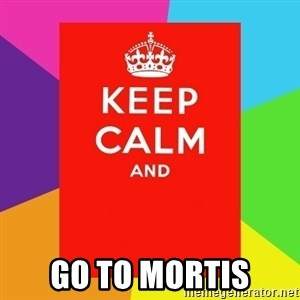 Keep calm and -  go to Mortis