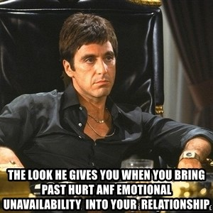 Tony Montana Scarface -  The look he gives you when you bring past hurt anf emotional unavailability  into your  relationship