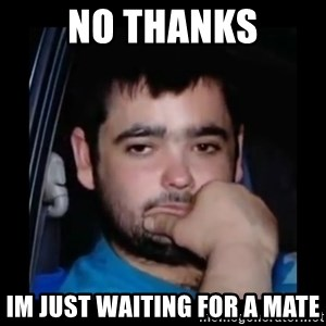 just waiting for a mate - No thanks im just waiting for a mate