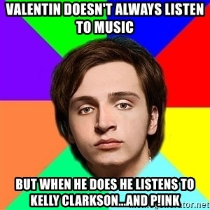 Valentin Strikalo - Valentin doesn't Always listen to music But when he does he listens to Kelly Clarkson...and p!ink