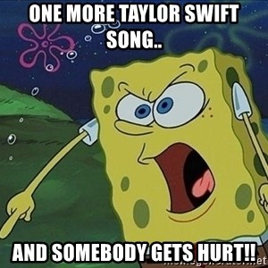 Screaming Spongebob - One more taylor swift song.. And somebody gets hurt!!