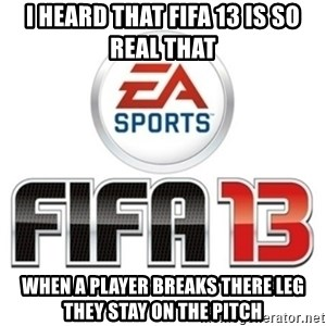 I heard fifa 13 is so real - I HEARD THAT FIFA 13 IS SO REAL THAT WHEN A PLAYER BREAKS THERE LEG THEY STAY ON THE PITCH