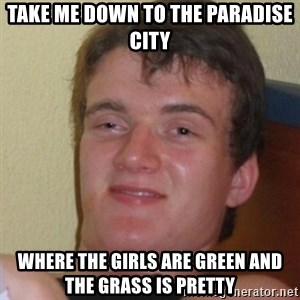 Stoner Stanley - Take me down to the paradise city where the girls are green and the grass is pretty