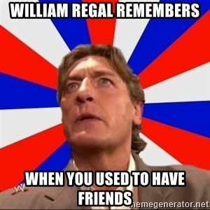 Regal Remembers - WILLIAM REGAL REMEMBERS WHEN YOU USED TO HAVE FRIENDS