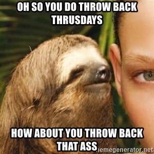 Whispering sloth - oh so you do throw back thrusdays how about you throw back that ass