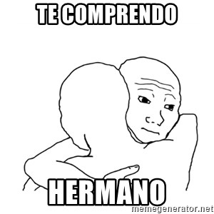 I know that feel bro blank - te comprendo hermano
