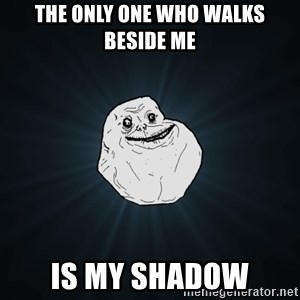 Forever Alone - the only one who walks beside me is my shadow